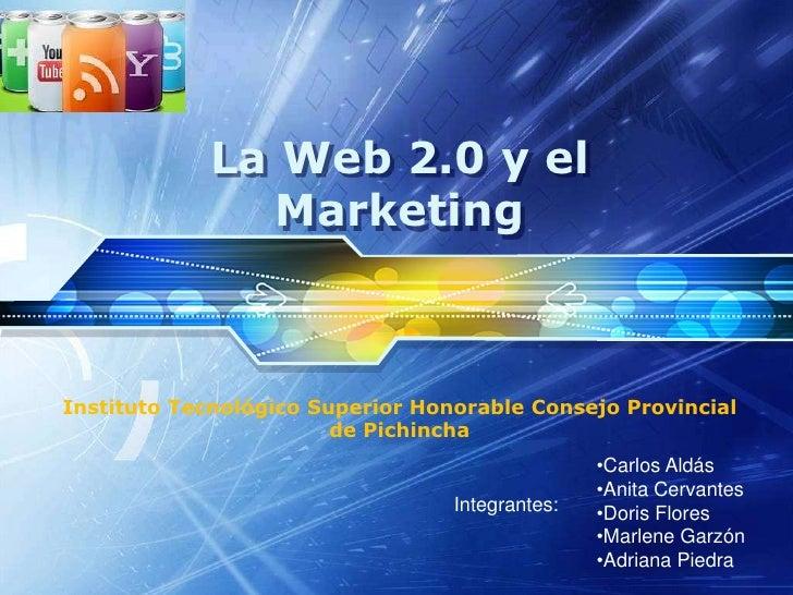 La Web 2.0 y el Marketing<br />InstitutoTecnológico Superior Honorable Consejo Provincial de Pichincha<br /><ul><li>Carlos...