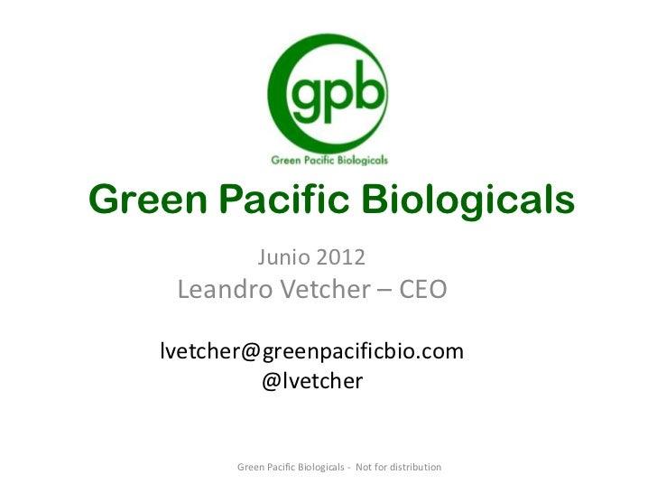 Green Pacific Biologicals              Junio 2012    Leandro Vetcher – CEO   lvetcher@greenpacificbio.com            @lvet...