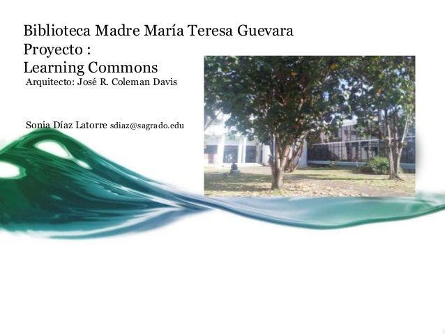 Biblioteca Madre María Teresa GuevaraProyecto :Learning CommonsArquitecto: José R. Coleman DavisSonia Díaz Latorre sdiaz@s...