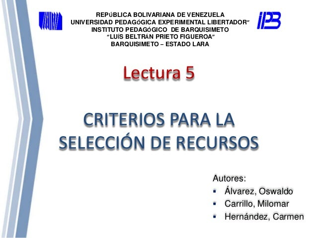Lectura 5 CRITERIOS PARA LA SELECCIÓN DE RECURSOS Autores:  Álvarez, Oswaldo  Carrillo, Milomar  Hernández, Carmen REPÚ...
