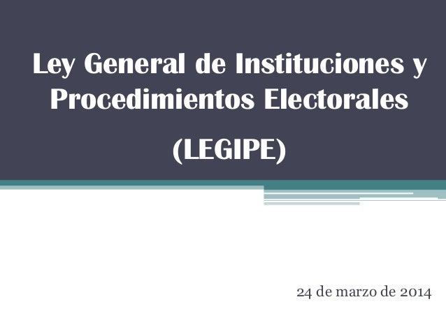 Ley General de Instituciones y Procedimientos Electorales (LEGIPE) 24 de marzo de 2014