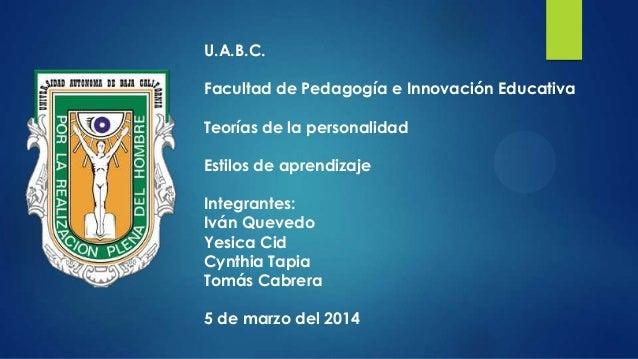 U.A.B.C. Facultad de Pedagogía e Innovación Educativa Teorías de la personalidad Estilos de aprendizaje Integrantes: Iván ...