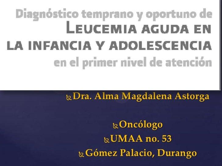    Dra. Alma Magdalena Astorga            Oncólogo           UMAA no. 53      Gómez Palacio, Durango