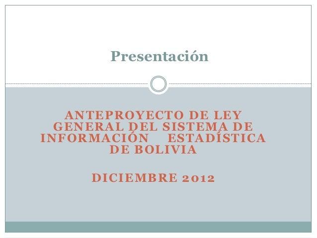 Presentación   ANTEPROYECTO DE LEY  GENERAL DEL SISTEMA DEINFORMACIÓN    ESTADÍSTICA        DE BOLIVIA     DICIEMBRE 2012