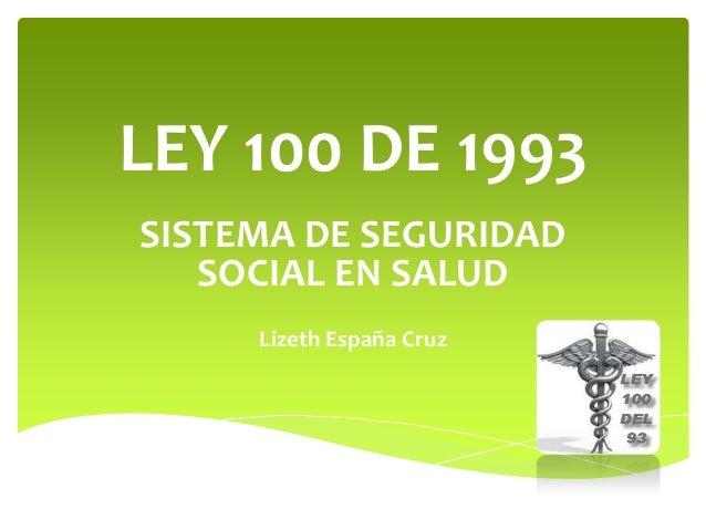 LEY 100 DE 1993 SISTEMA DE SEGURIDAD SOCIAL EN SALUD Lizeth España Cruz