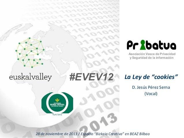 """Asociación Vasca de Privacidad y Seguridad de la información  #EVEV12  La Ley de """"cookies"""" D. Jesús Pérez Serna (Vocal)  2..."""