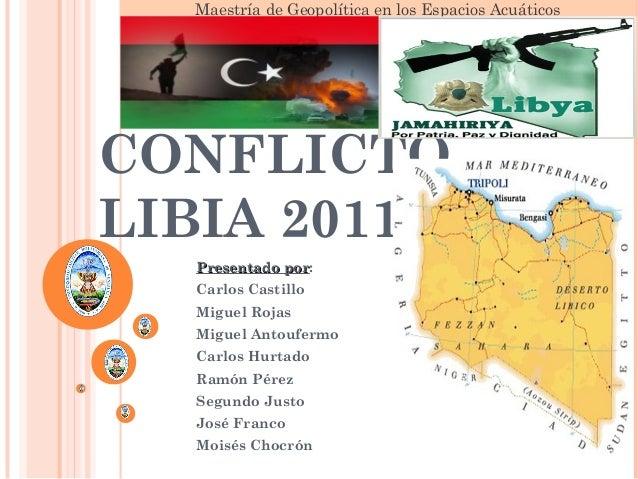 Maestría de Geopolítica en los Espacios Acuáticos CONFLICTO LIBIA 2011 Presentado porPresentado por: Carlos Castillo Migue...