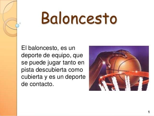 Baloncesto El baloncesto, es un deporte de equipo, que se puede jugar tanto en pista descubierta como cubierta y es un dep...