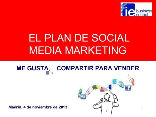 EL PLAN DE SOCIAL MEDIA MARKETING ME GUSTA  COMPARTIR PARA VENDER  Madrid, 4 de noviembre de 2013  1