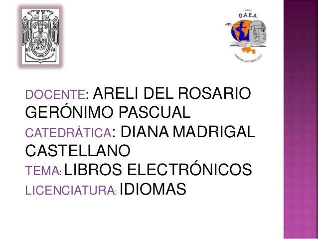 DOCENTE: ARELI DEL ROSARIO  GERÓNIMO PASCUAL  CATEDRÁTICA: DIANA MADRIGAL  CASTELLANO  TEMA: LIBROS ELECTRÓNICOS  LICENCIA...