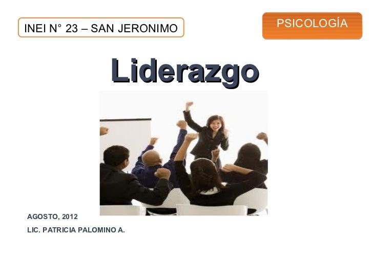 INEI N° 23 – SAN JERONIMO        PSICOLOGÍA                     LiderazgoAGOSTO, 2012LIC. PATRICIA PALOMINO A.