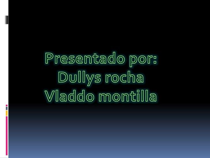 Presentado por:<br />Dullys rocha<br />Vladdo montilla<br />