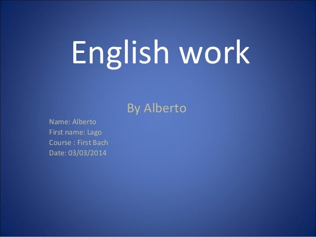 English work By Alberto Name: Alberto First name: Lago Course : First Bach Date: 03/03/2014