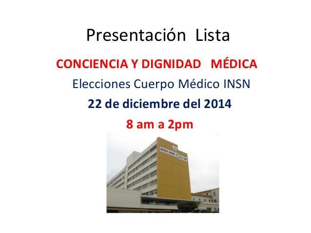 Presentación Lista CONCIENCIA Y DIGNIDAD MÉDICA Elecciones Cuerpo Médico INSN 22 de diciembre del 2014 8 am a 2pm
