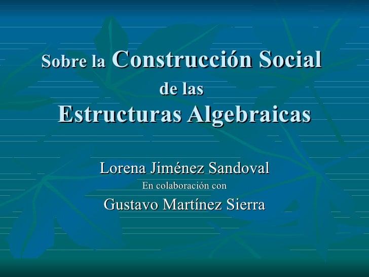 Sobre la  Construcción Social  de las   Estructuras Algebraicas Lorena Jiménez Sandoval En colaboración con Gustavo Martín...