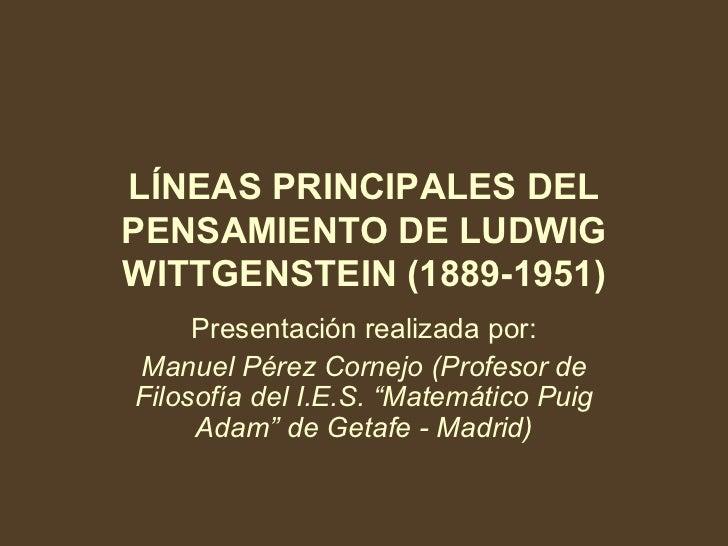 LÍNEAS PRINCIPALES DEL PENSAMIENTO DE LUDWIG WITTGENSTEIN (1889-1951) Presentación realizada por: Manuel Pérez Cornejo (Pr...