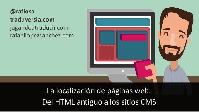 La localización de páginas web: Del HTML antiguo a los sitios CMS @raflosa traduversia.com jugandoatraducir.com rafaellope...