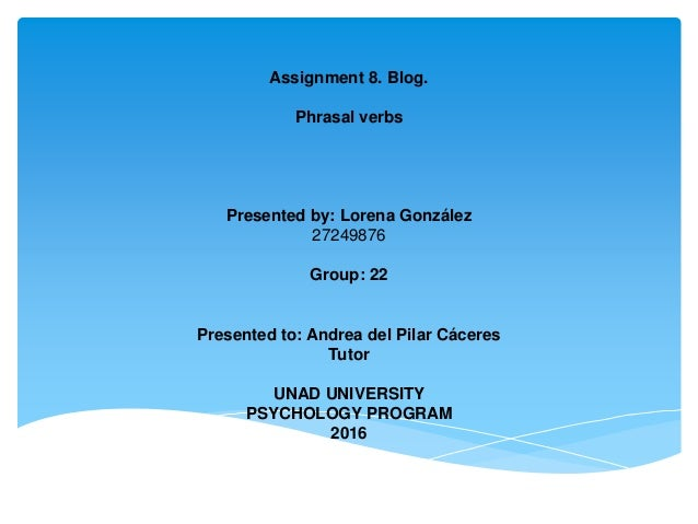 Assignment 8. Blog. Phrasal verbs Presented by: Lorena González 27249876 Group: 22 Presented to: Andrea del Pilar Cáceres ...