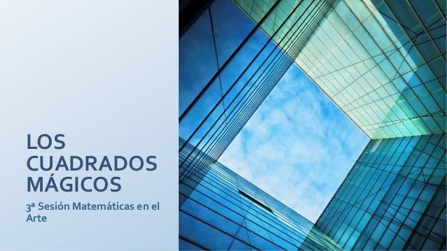 LOSCUADRADOSMÁGICOS3ª Sesión Matemáticas en elArte