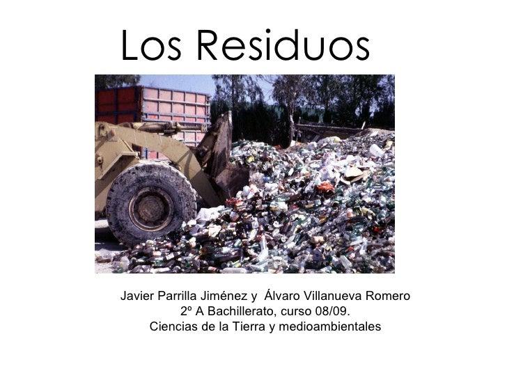 Los Residuos Javier Parrilla Jiménez y  Álvaro Villanueva Romero 2º A Bachillerato, curso 08/09. Ciencias de la Tierra y m...