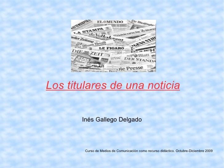 Inés Gallego Delgado Curso de Medios de Comunicación como recurso didáctico. Octubre-Diciembre 2009 Los titulares de una n...