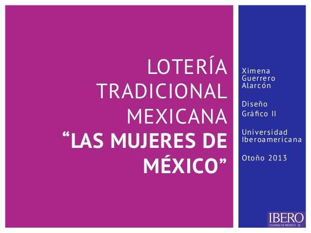 """Ximena Guerrero Alarcón Diseño Gráfico II Universidad Iberoamericana Otoño 2013 LOTERÍA TRADICIONAL MEXICANA """"LAS MUJERES D..."""