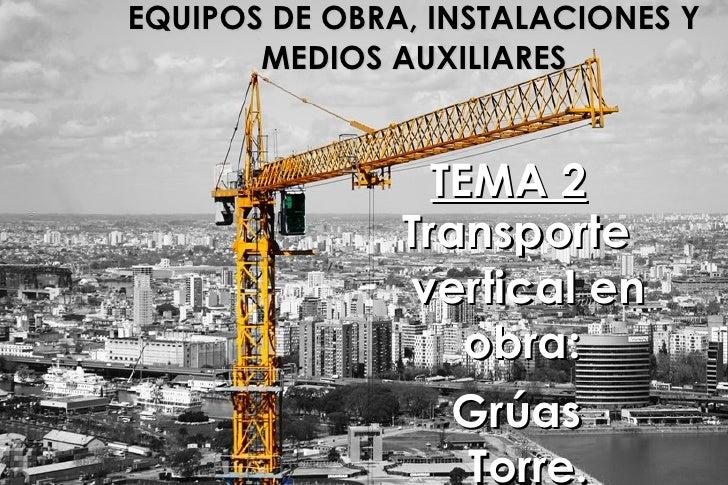 EQUIPOS DE OBRA, INSTALACIONES Y MEDIOS AUXILIARES TEMA 2 Transporte vertical en obra:  Grúas Torre.