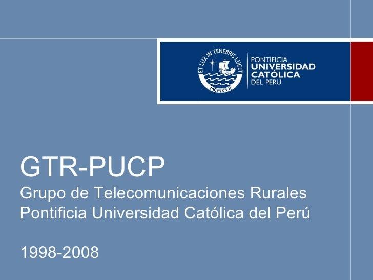 GTR-PUCP Grupo de Telecomunicaciones Rurales Pontificia Universidad Católica del Perú 1998-2008