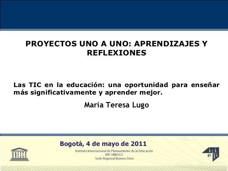 PROYECTOS UNO A UNO: APRENDIZAJES Y REFLEXIONES Las TIC en la educación: una oportunidad para enseñar más significativamen...
