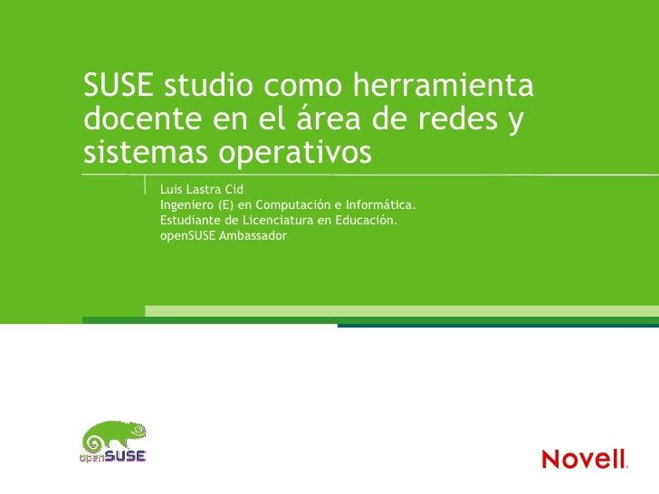 SUSE studio como herramienta docente en el área de redes y sistemas operativos     Luis Lastra Cid     Ingeniero (E) en Co...