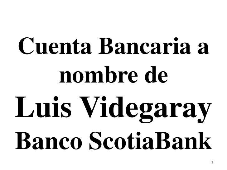 Cuenta Bancaria a   nombre deLuis VidegarayBanco ScotiaBank                    1