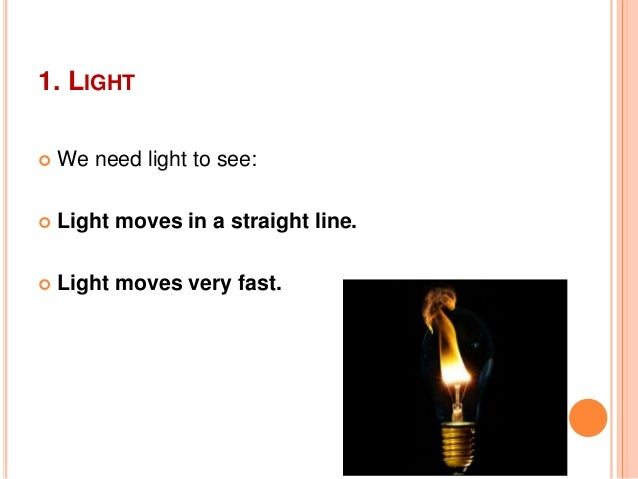 1. LIGHT We need light to see: Light moves in a straight line. Light moves very fast.