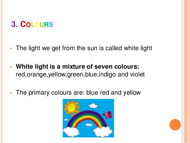 3. COLOURS The light we get from the sun is called white light White light is a mixture of seven colours:red,orange,yell...