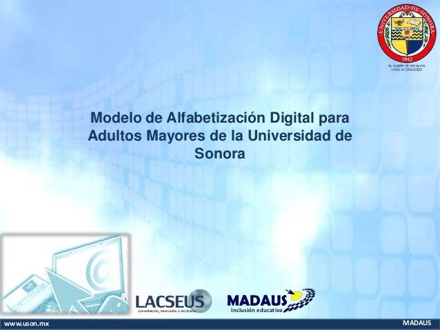 www.uson.mx MADAUS Inclusión educativa Modelo de Alfabetización Digital para Adultos Mayores de la Universidad de Sonora