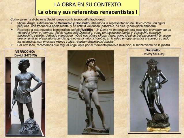 LA OBRA EN SU CONTEXTO La obra y sus referentes renacentistas I Como ya se ha dicho este David rompe con la iconografía tr...