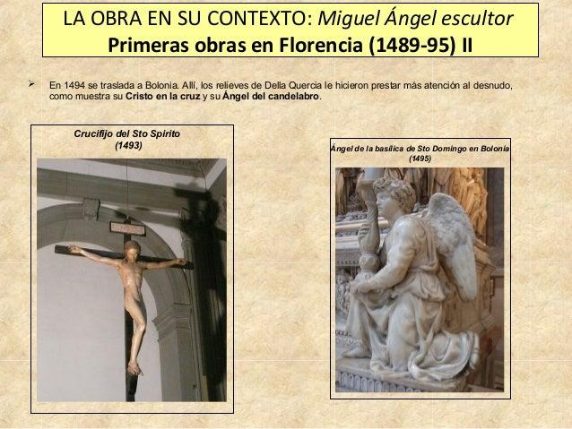 LA OBRA EN SU CONTEXTO: Miguel Ángel escultor Primeras obras en Florencia (1489-95) II   En 1494 se traslada a Bolonia. A...