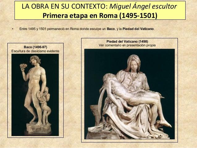 LA OBRA EN SU CONTEXTO: Miguel Ángel escultor Primera etapa en Roma (1495-1501) •  Entre 1495 y 1501 permaneció en Roma do...