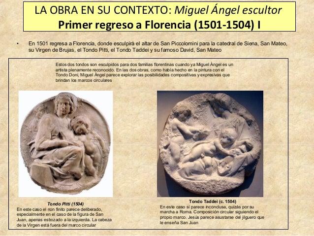 LA OBRA EN SU CONTEXTO: Miguel Ángel escultor Primer regreso a Florencia (1501-1504) I •  En 1501 regresa a Florencia, don...