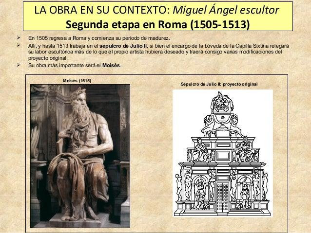 LA OBRA EN SU CONTEXTO: Miguel Ángel escultor Segunda etapa en Roma (1505-1513)      En 1505 regresa a Roma y comienza ...