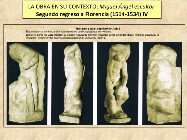 LA OBRA EN SU CONTEXTO: Miguel Ángel escultor Segundo regreso a Florencia (1514-1534) IV Esclavos para el sepulcro de Juli...