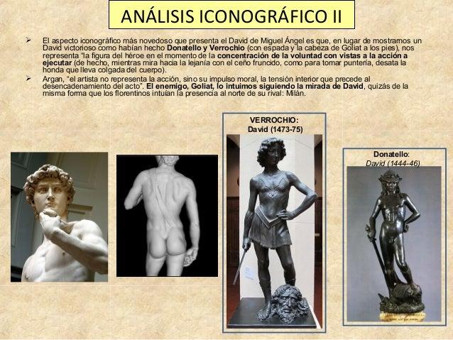 ANÁLISIS ICONOGRÁFICO II     El aspecto iconográfico más novedoso que presenta el David de Miguel Ángel es que, en lugar...