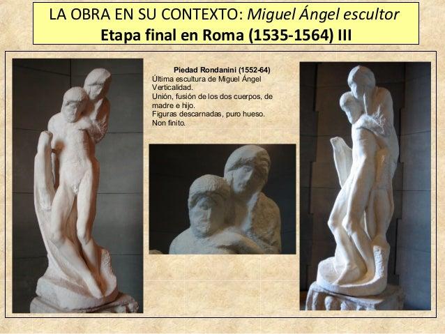 LA OBRA EN SU CONTEXTO: Miguel Ángel escultor Etapa final en Roma (1535-1564) III Piedad Rondanini (1552-64) Última escult...
