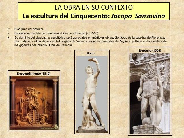 LA OBRA EN SU CONTEXTO La escultura del Cinquecento: Jacopo Sansovino     Discípulo del anterior Destaca su modelo de c...