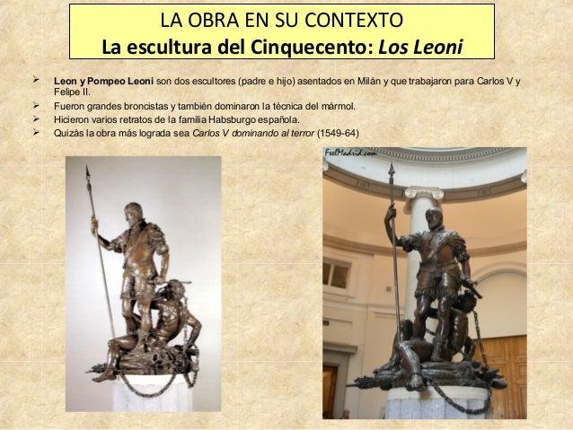 LA OBRA EN SU CONTEXTO La escultura del Cinquecento: Los Leoni      Leon y Pompeo Leoni son dos escultores (padre e hi...