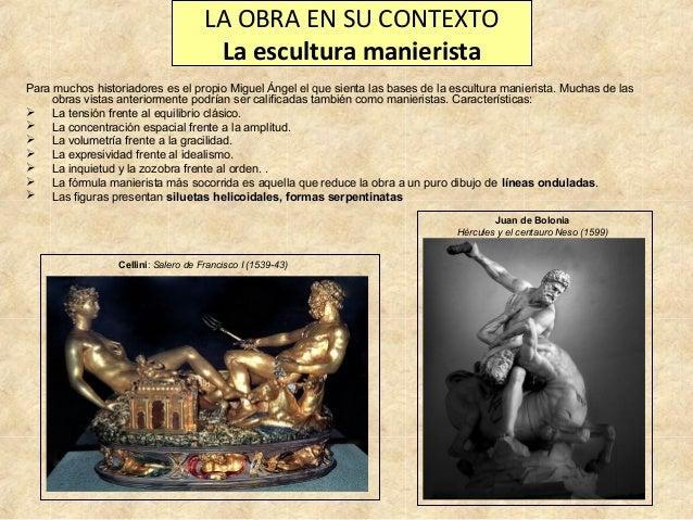 LA OBRA EN SU CONTEXTO La escultura manierista Para muchos historiadores es el propio Miguel Ángel el que sienta las bases...