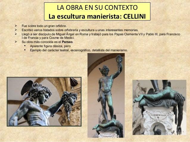 LA OBRA EN SU CONTEXTO La escultura manierista: CELLINI      Fue sobre todo un gran orfebre. Escribió varios tratados ...