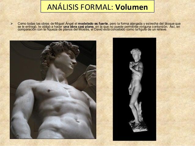 ANÁLISIS FORMAL: Volumen   Como todas las obras de Miguel Ángel el modelado es fuerte, pero la forma alargada y estrecha ...