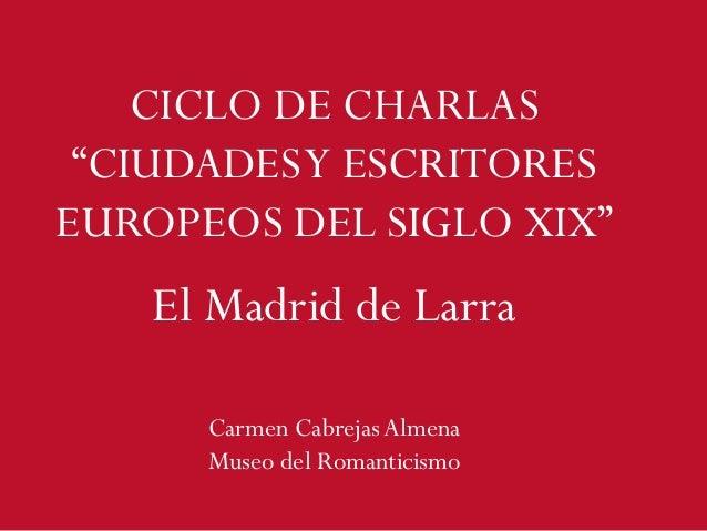 """CICLO DE CHARLAS """"CIUDADESY ESCRITORES EUROPEOS DEL SIGLO XIX"""" Carmen Cabrejas Almena Museo del Romanticismo El Madrid de ..."""