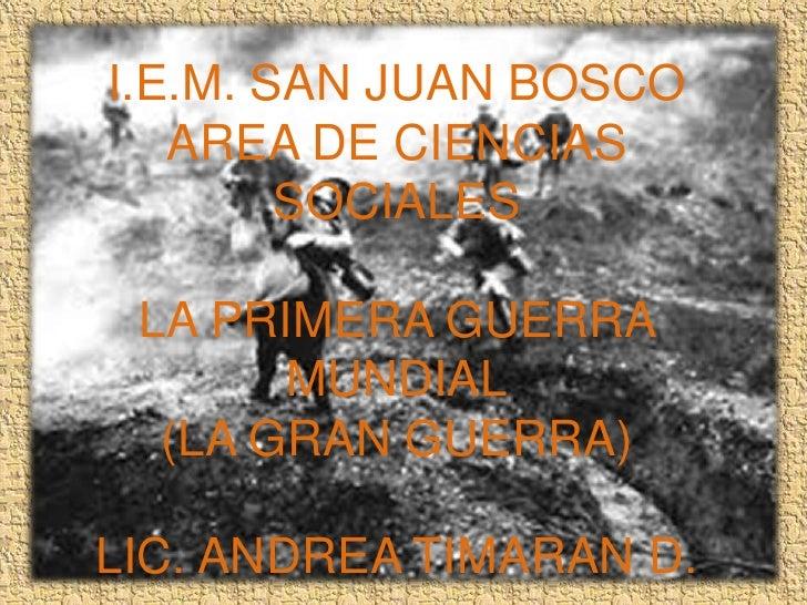 I.E.M. SAN JUAN BOSCO   AREA DE CIENCIAS        SOCIALES LA PRIMERA GUERRA       MUNDIAL  (LA GRAN GUERRA)LIC. ANDREA TIMA...