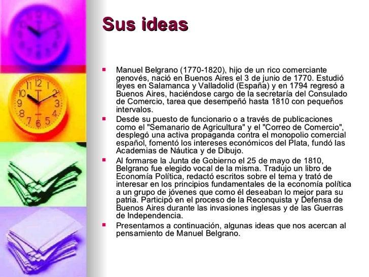 Sus ideas <ul><li>Manuel Belgrano (1770-1820), hijo de un rico comerciante genovés, nació en Buenos Aires el 3 de junio de...